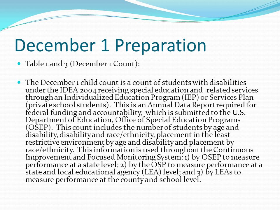 December 1 Preparation Table 1 and 3 (December 1 Count): The December 1 child count is a count of students with disabilities under the IDEA 2004 receiving special education and related services through an Individualized Education Program (IEP) or Services Plan (private school students).