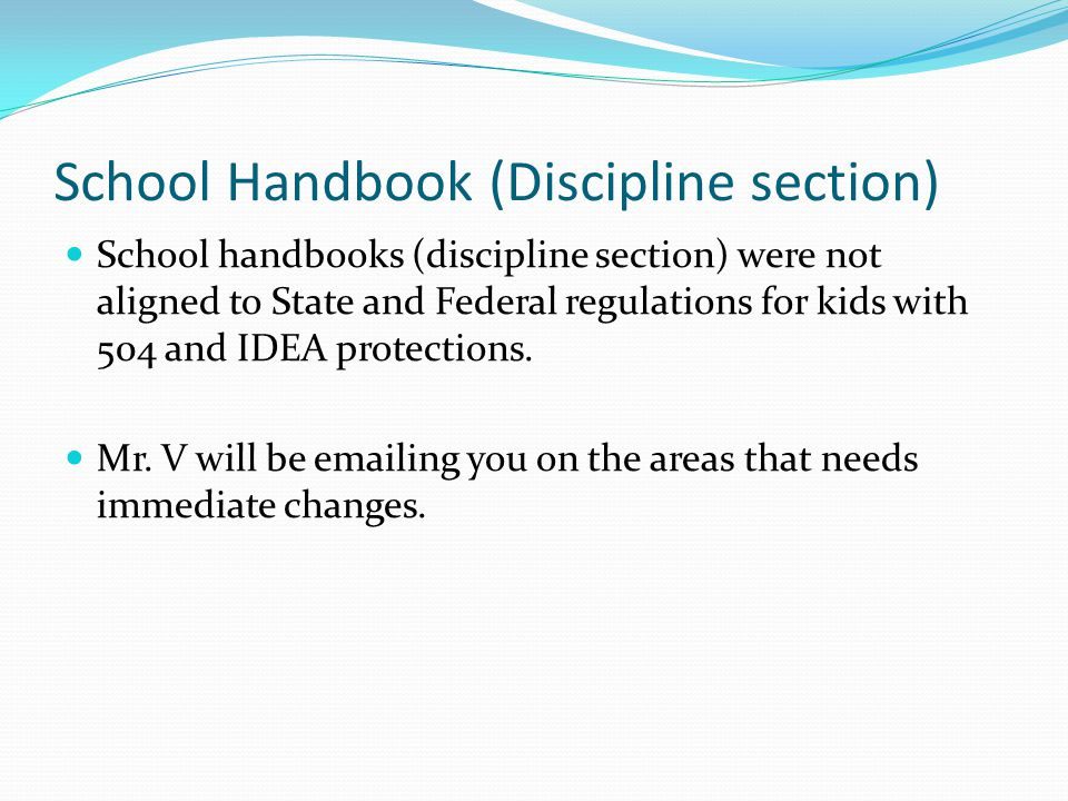 School Handbook (Discipline section) School handbooks (discipline section) were not aligned to State and Federal regulations for kids with 504 and IDEA protections.