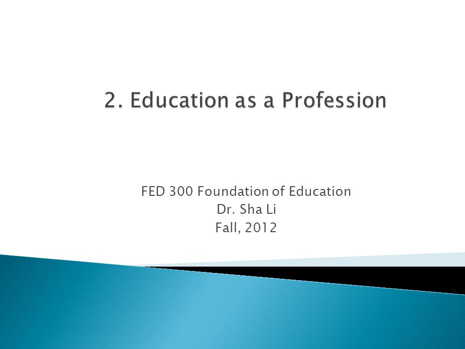 FED 300 Foundation of Education Dr. Sha Li Fall, 2012