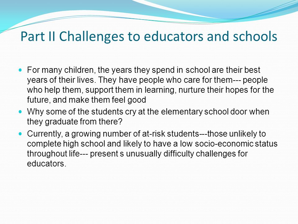 Part II Challenges to educators and schools For many children, the years they spend in school are their best years of their lives.