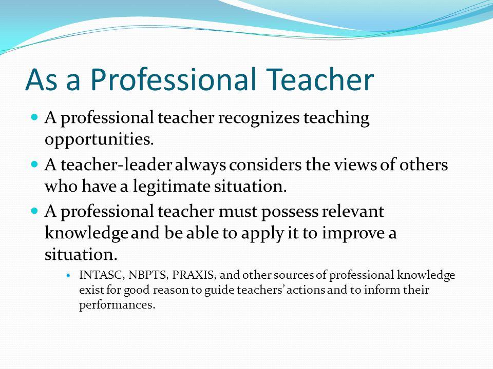 As a Professional Teacher A professional teacher recognizes teaching opportunities.