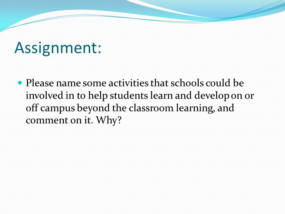 Assignment: Please name some activities that schools could be involved in to help students learn and develop on or off campus beyond the classroom learning, and comment on it.
