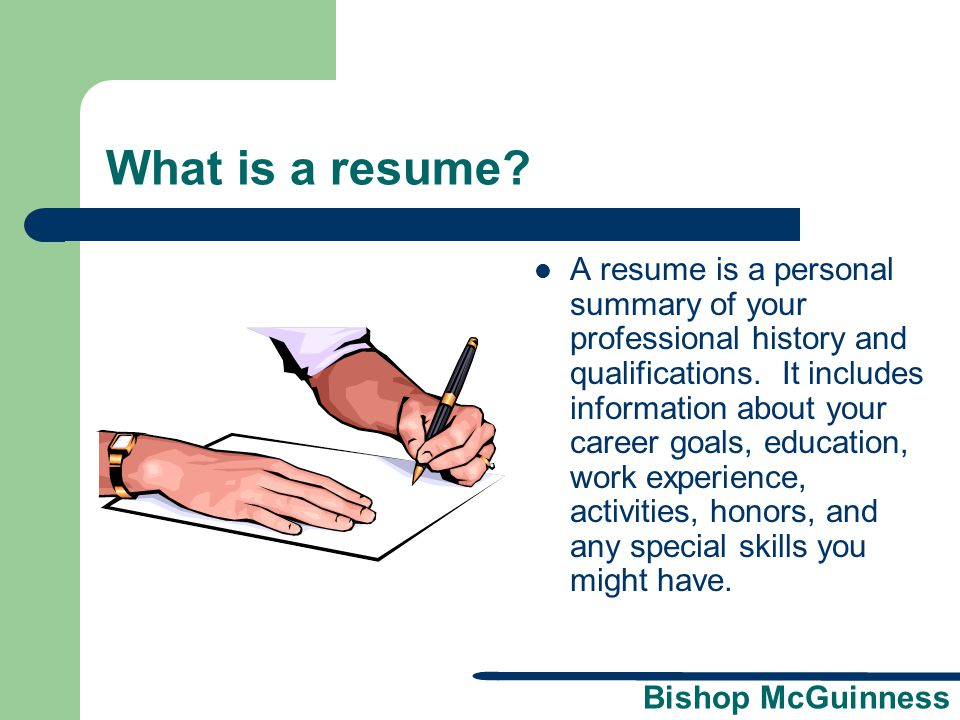 Bishop McGuinness Resume Formatting Checklist  No birth date or Social Security number  Include an objective in a targeted resume  Try to keep to one page  Margins should be 1 inch all around  Use 10 to12 point type  Use good paper – white or off white  Leave out negative comments  Be honest  Proofread carefully