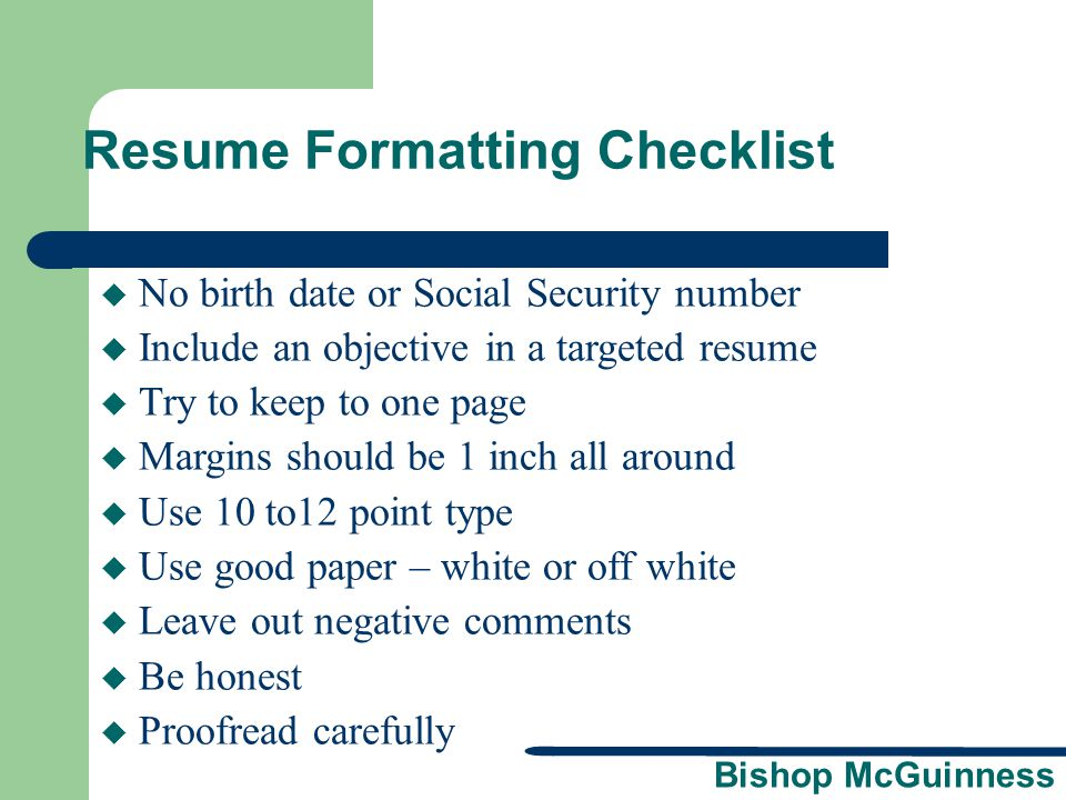 Bishop McGuinness Resume Formatting Checklist  No birth date or Social Security number  Include an objective in a targeted resume  Try to keep to o