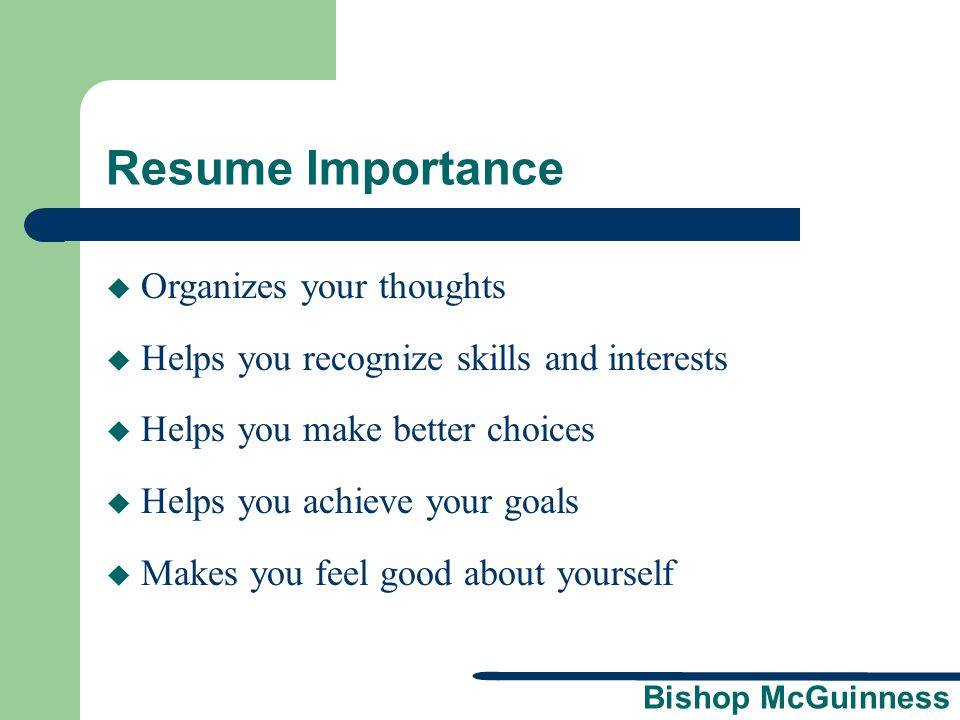 Bishop McGuinness Resume Importance  Organizes your thoughts  Helps you recognize skills and interests  Helps you make better choices  Helps you a