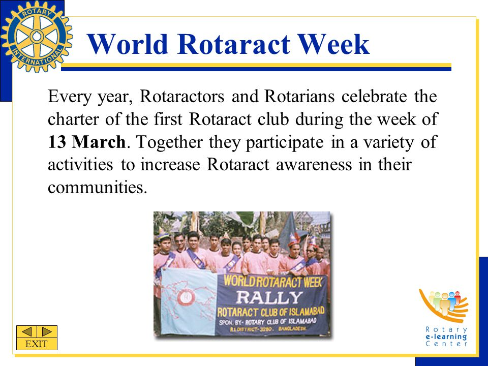 World Rotaract Week Every year, Rotaractors and Rotarians celebrate the charter of the first Rotaract club during the week of 13 March.