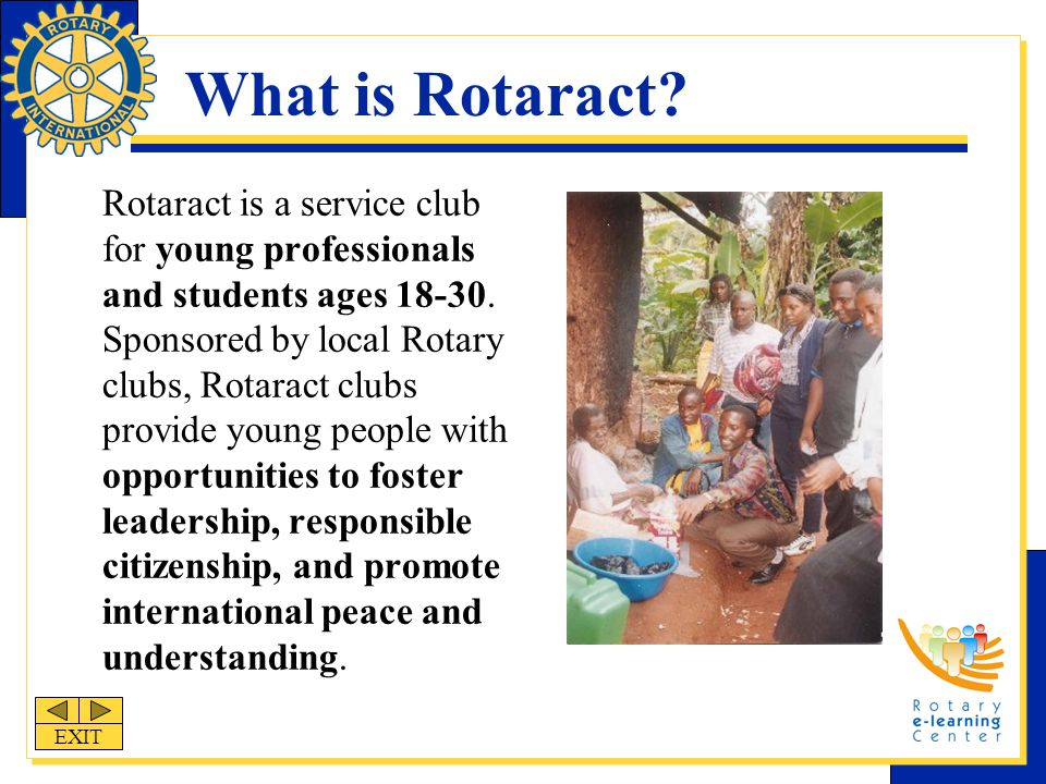 Rotaract Goals Develop professional and leadership skills Emphasize respect for the rights of others, based on recognition of the worth of each individual Recognize, practice, and promote ethical standards as leadership qualities and vocational responsibilities Develop knowledge and understanding of the needs, problems, and opportunities in the community and worldwide Provide opportunities for personal and group activities to serve the community and promote international understanding and goodwill EXIT