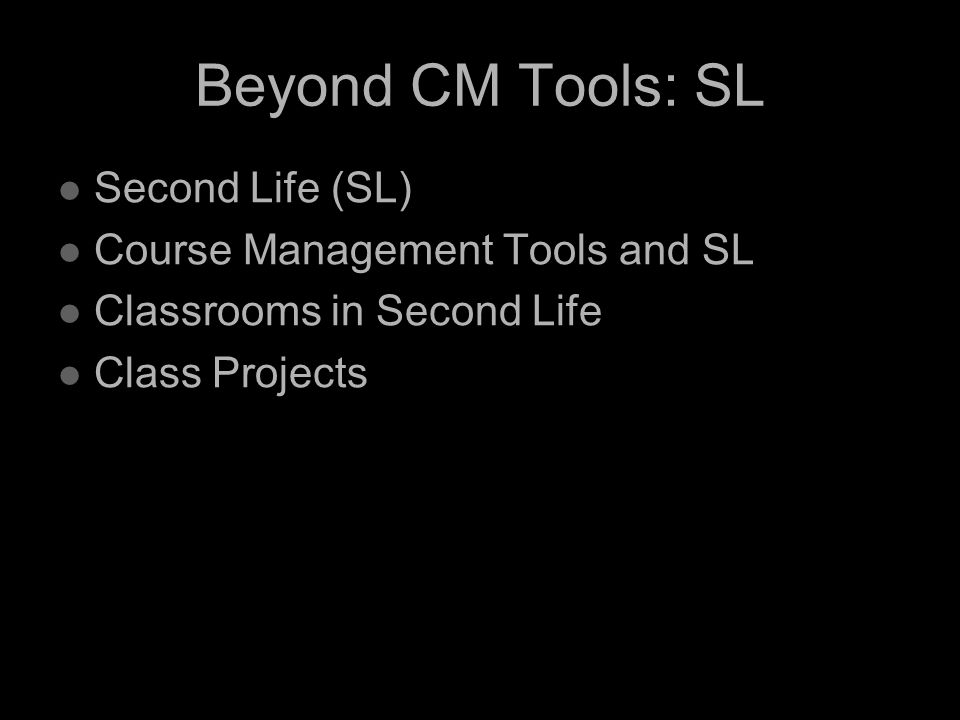 Beyond CM Tools: SL Second Life (SL) Course Management Tools and SL Classrooms in Second Life Class Projects