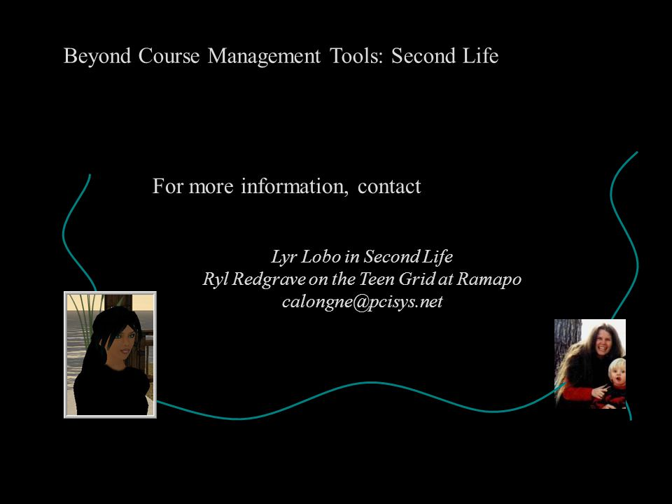 Beyond Course Management Tools: Second Life Lyr Lobo in Second Life Ryl Redgrave on the Teen Grid at Ramapo calongne@pcisys.net For more information,