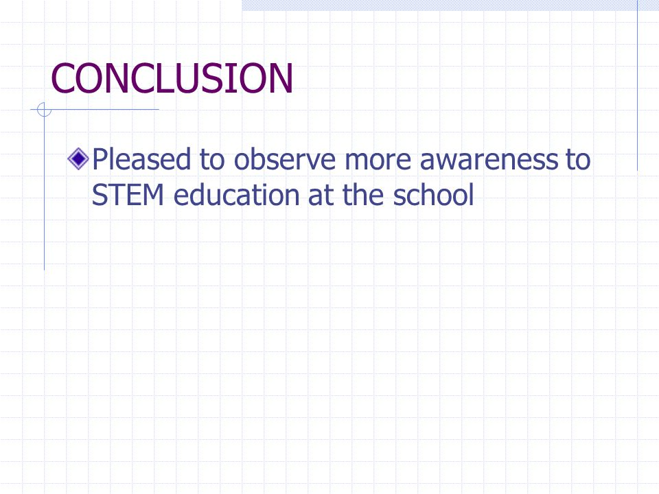 CONCLUSION Pleased to observe more awareness to STEM education at the school