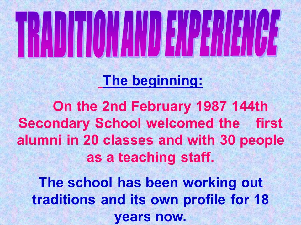 The beginning: On the 2nd February 1987 144th Secondary School welcomed the first alumni in 20 classes and with 30 people as a teaching staff.
