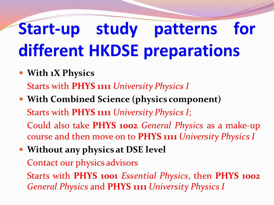 With 1X Physics Starts with PHYS 1111 University Physics I With Combined Science (physics component) Starts with PHYS 1111 University Physics I; Could also take PHYS 1002 General Physics as a make-up course and then move on to PHYS 1111 University Physics I Without any physics at DSE level Contact our physics advisors Starts with PHYS 1001 Essential Physics, then PHYS 1002 General Physics and PHYS 1111 University Physics I Start-up study patterns for different HKDSE preparations