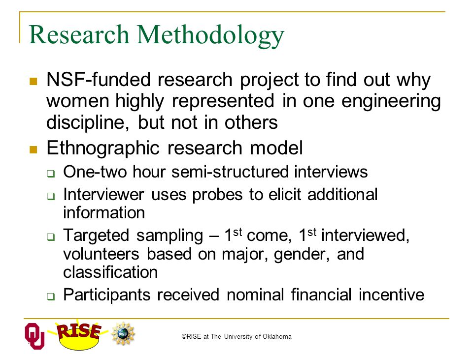 ©RISE at The University of Oklahoma Research Methodology NSF-funded research project to find out why women highly represented in one engineering discipline, but not in others Ethnographic research model  One-two hour semi-structured interviews  Interviewer uses probes to elicit additional information  Targeted sampling – 1 st come, 1 st interviewed, volunteers based on major, gender, and classification  Participants received nominal financial incentive