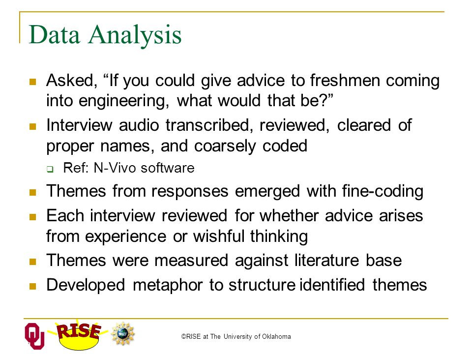 ©RISE at The University of Oklahoma Data Analysis Asked, If you could give advice to freshmen coming into engineering, what would that be Interview audio transcribed, reviewed, cleared of proper names, and coarsely coded  Ref: N-Vivo software Themes from responses emerged with fine-coding Each interview reviewed for whether advice arises from experience or wishful thinking Themes were measured against literature base Developed metaphor to structure identified themes