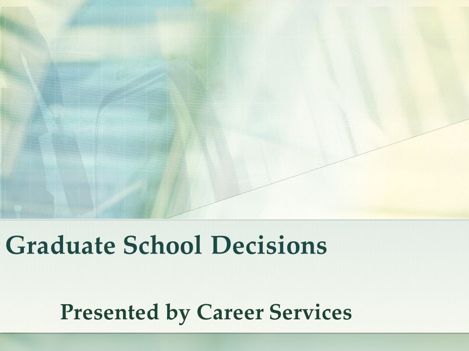Graduate School Decisions Presented by Career Services