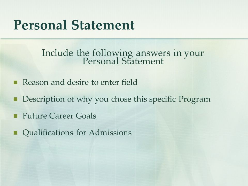 Personal Statement Include the following answers in your Personal Statement Reason and desire to enter field Description of why you chose this specific Program Future Career Goals Qualifications for Admissions