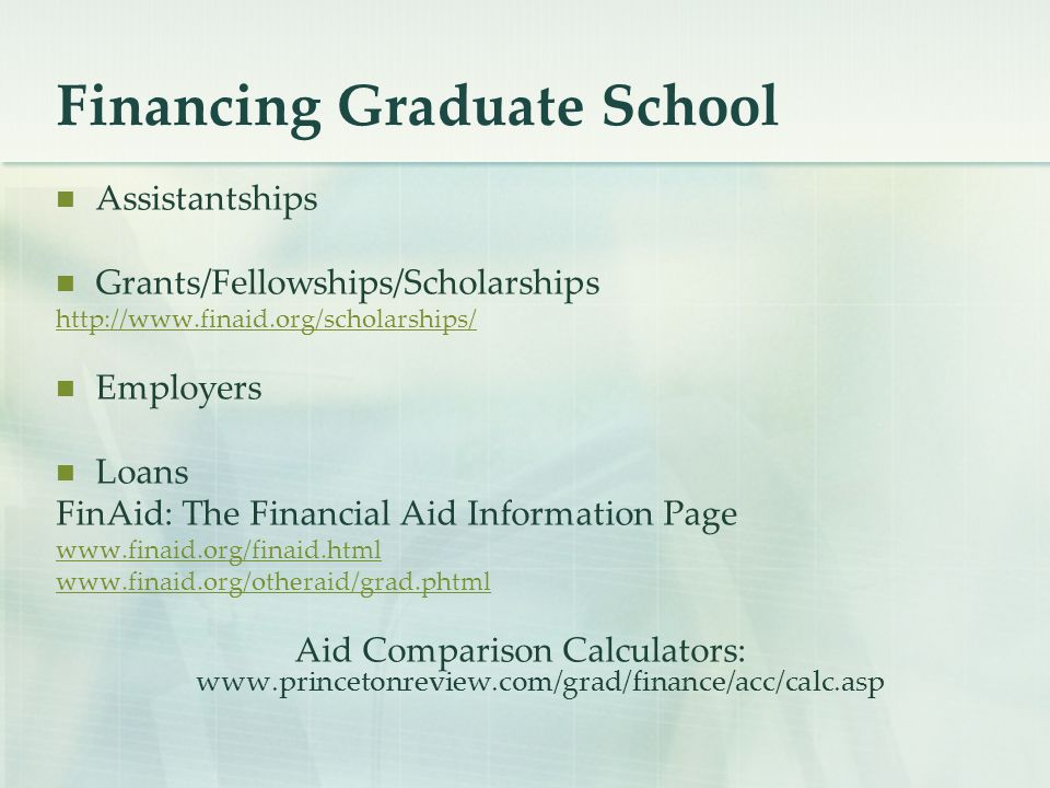 Financing Graduate School Assistantships Grants/Fellowships/Scholarships http://www.finaid.org/scholarships/ Employers Loans FinAid: The Financial Aid Information Page www.finaid.org/finaid.html www.finaid.org/otheraid/grad.phtml Aid Comparison Calculators: www.princetonreview.com/grad/finance/acc/calc.asp