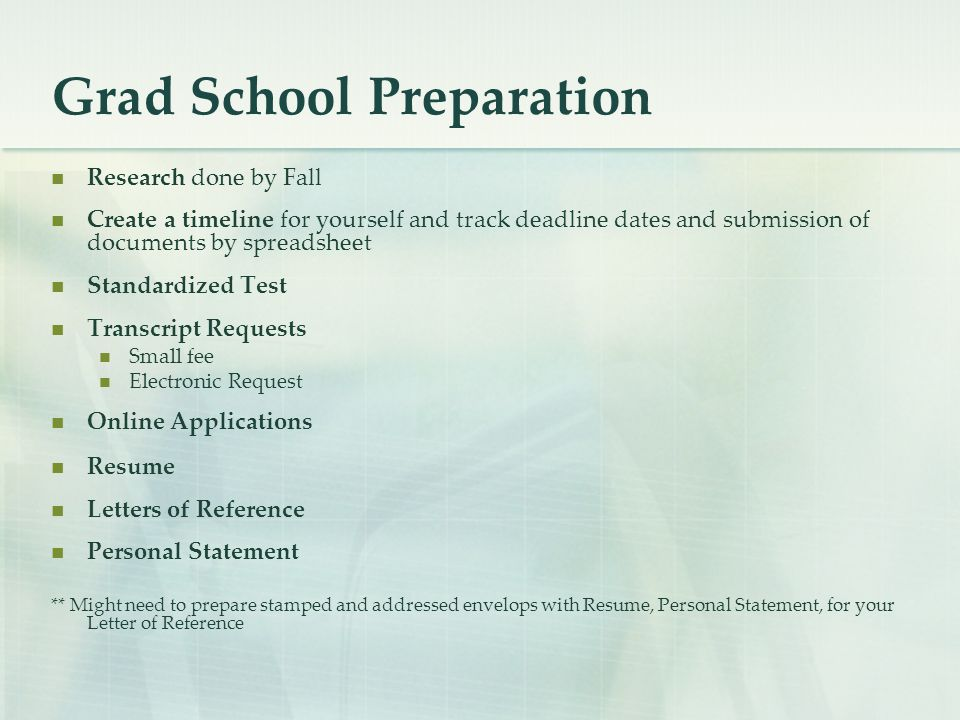 Grad School Preparation Research done by Fall Create a timeline for yourself and track deadline dates and submission of documents by spreadsheet Standardized Test Transcript Requests Small fee Electronic Request Online Applications Resume Letters of Reference Personal Statement ** Might need to prepare stamped and addressed envelops with Resume, Personal Statement, for your Letter of Reference