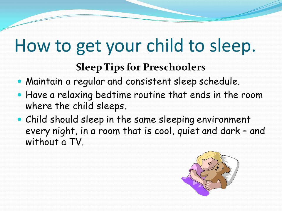 How to get your child to sleep. Sleep Tips for Preschoolers Maintain a regular and consistent sleep schedule. Have a relaxing bedtime routine that end