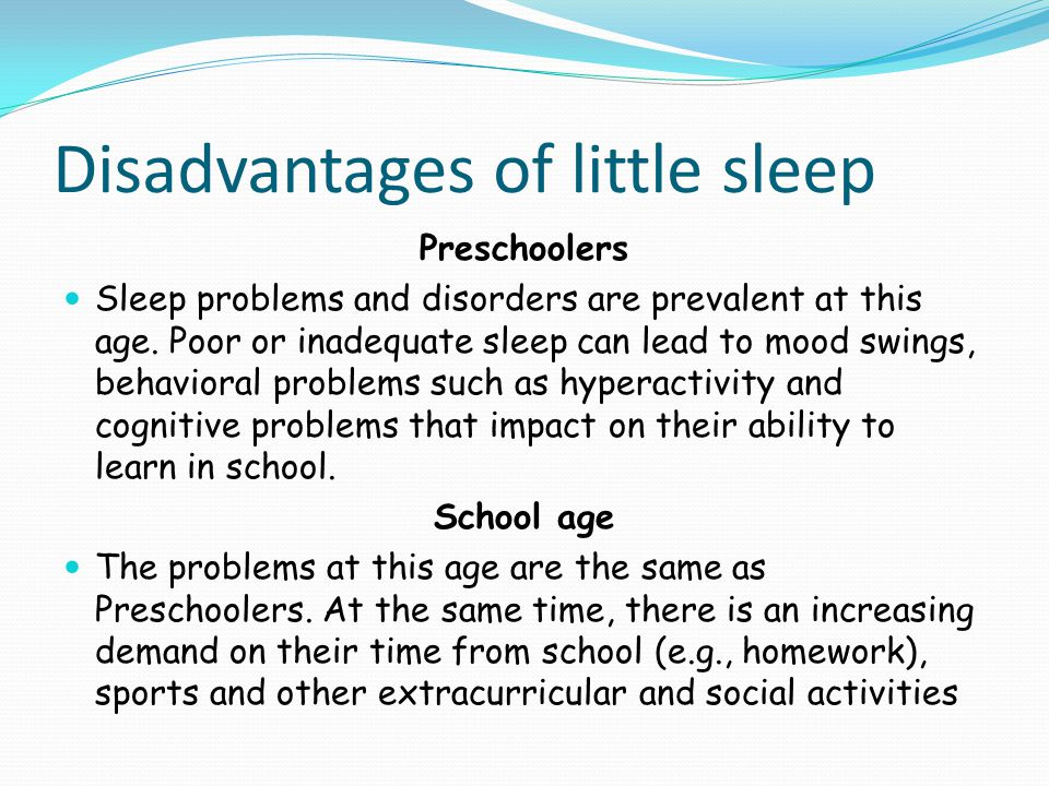 Disadvantages of little sleep Preschoolers Sleep problems and disorders are prevalent at this age. Poor or inadequate sleep can lead to mood swings, b