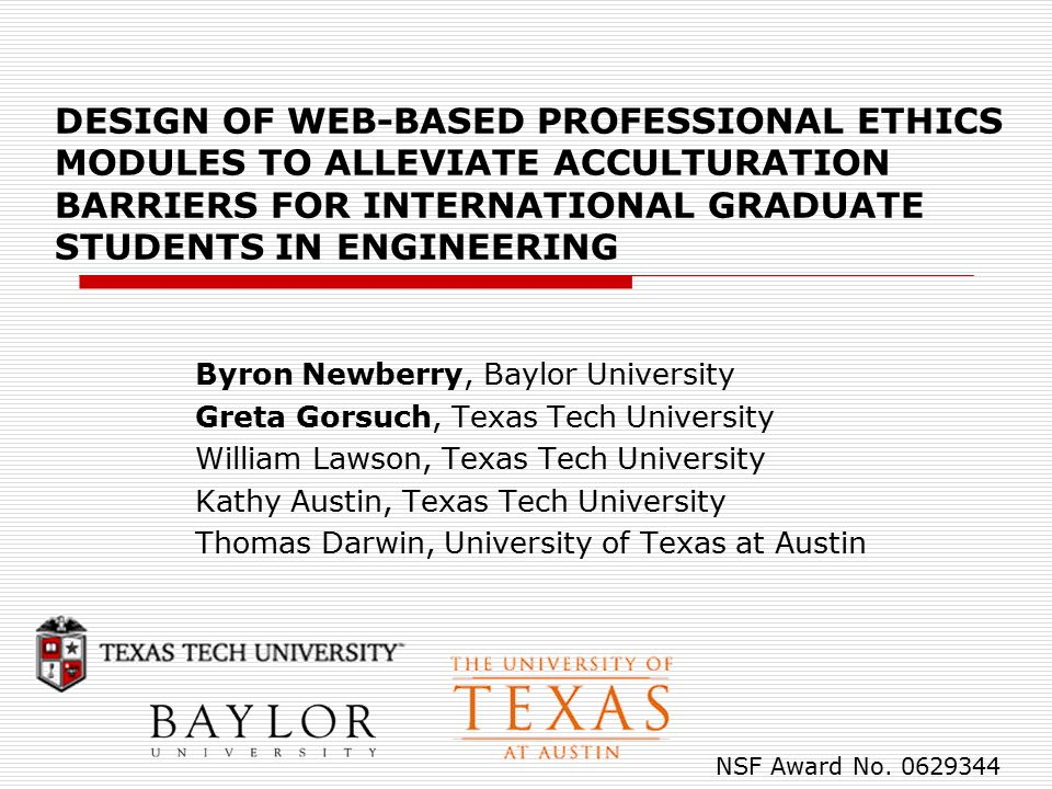 DESIGN OF WEB-BASED PROFESSIONAL ETHICS MODULES TO ALLEVIATE ACCULTURATION BARRIERS FOR INTERNATIONAL GRADUATE STUDENTS IN ENGINEERING Byron Newberry, Baylor University Greta Gorsuch, Texas Tech University William Lawson, Texas Tech University Kathy Austin, Texas Tech University Thomas Darwin, University of Texas at Austin NSF Award No.