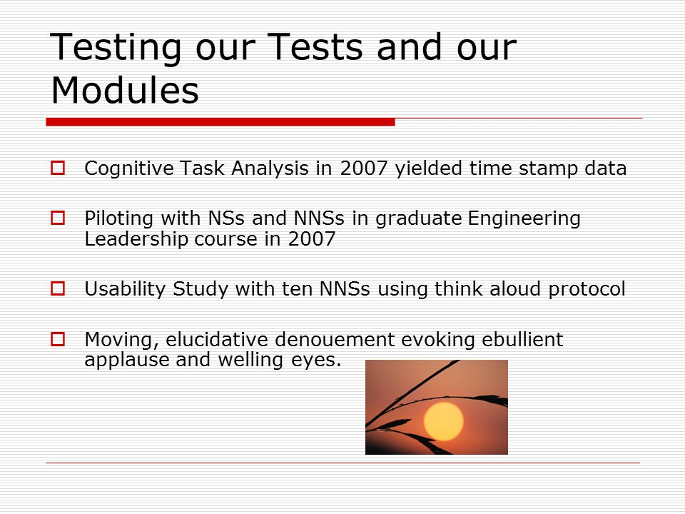 Testing our Tests and our Modules  Cognitive Task Analysis in 2007 yielded time stamp data  Piloting with NSs and NNSs in graduate Engineering Leadership course in 2007  Usability Study with ten NNSs using think aloud protocol  Moving, elucidative denouement evoking ebullient applause and welling eyes.