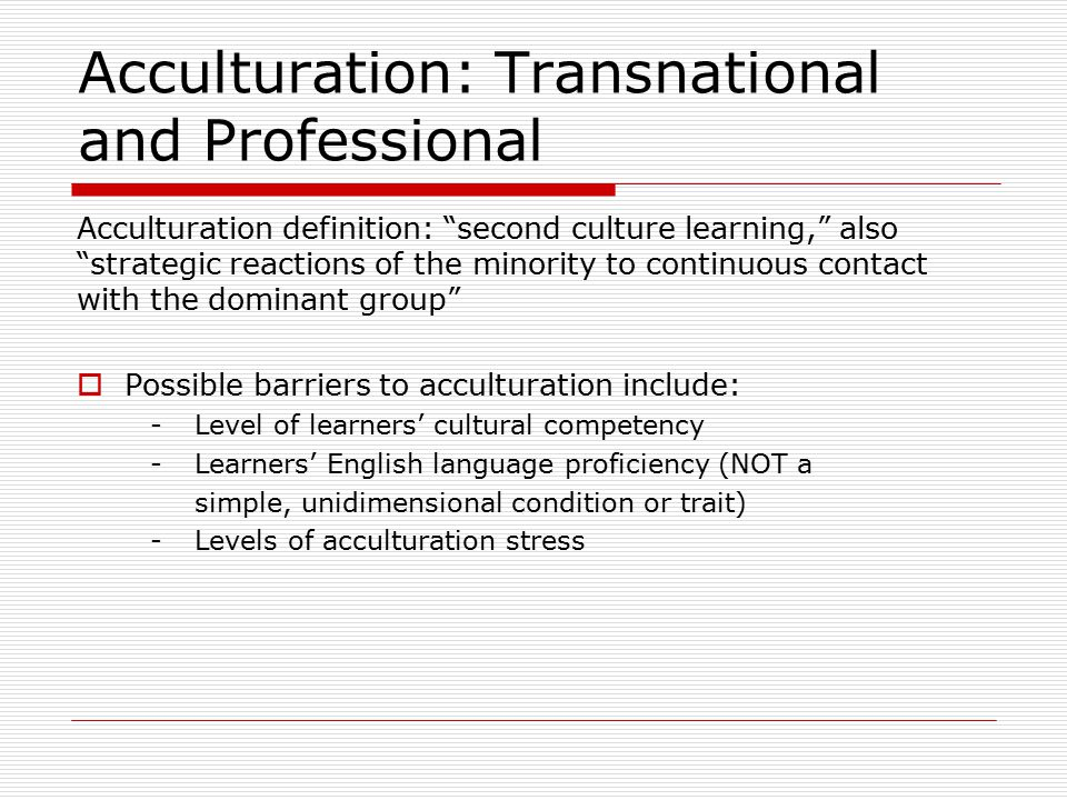 Acculturation: Transnational and Professional Acculturation definition: second culture learning, also strategic reactions of the minority to continuous contact with the dominant group  Possible barriers to acculturation include: -Level of learners' cultural competency -Learners' English language proficiency (NOT a simple, unidimensional condition or trait) -Levels of acculturation stress