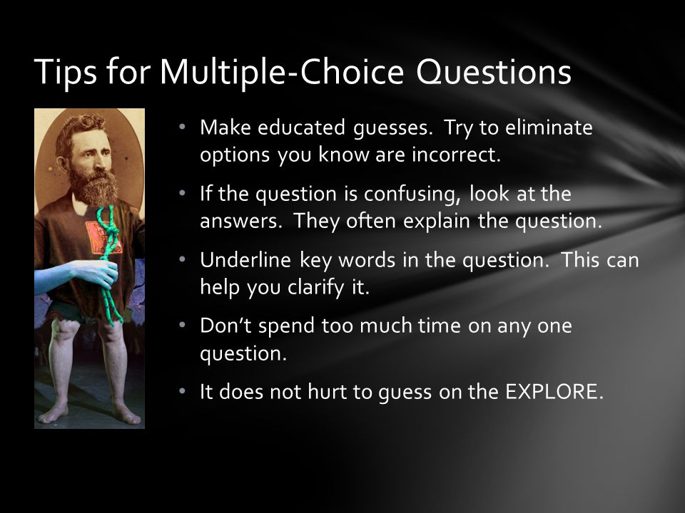 Make educated guesses. Try to eliminate options you know are incorrect.