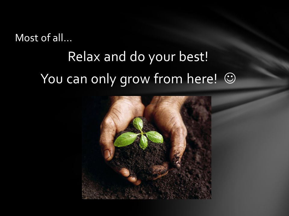 Relax and do your best! You can only grow from here! Most of all…