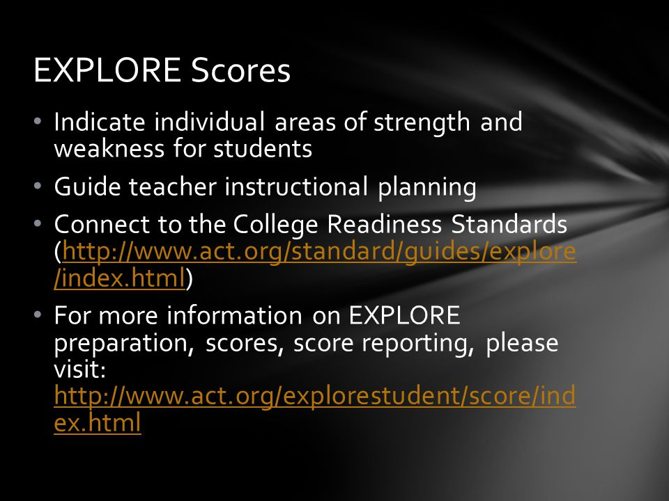 Indicate individual areas of strength and weakness for students Guide teacher instructional planning Connect to the College Readiness Standards (http://www.act.org/standard/guides/explore /index.html)http://www.act.org/standard/guides/explore /index.html For more information on EXPLORE preparation, scores, score reporting, please visit: http://www.act.org/explorestudent/score/ind ex.html http://www.act.org/explorestudent/score/ind ex.html EXPLORE Scores