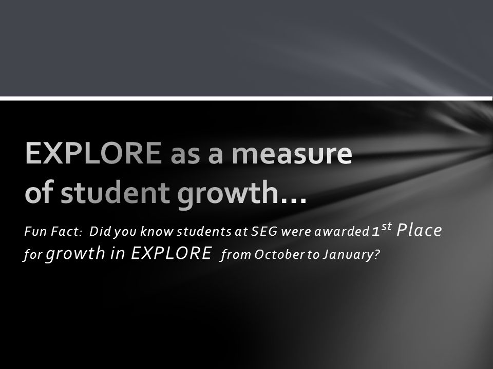 Fun Fact: Did you know students at SEG were awarded 1 st Place for growth in EXPLORE from October to January?