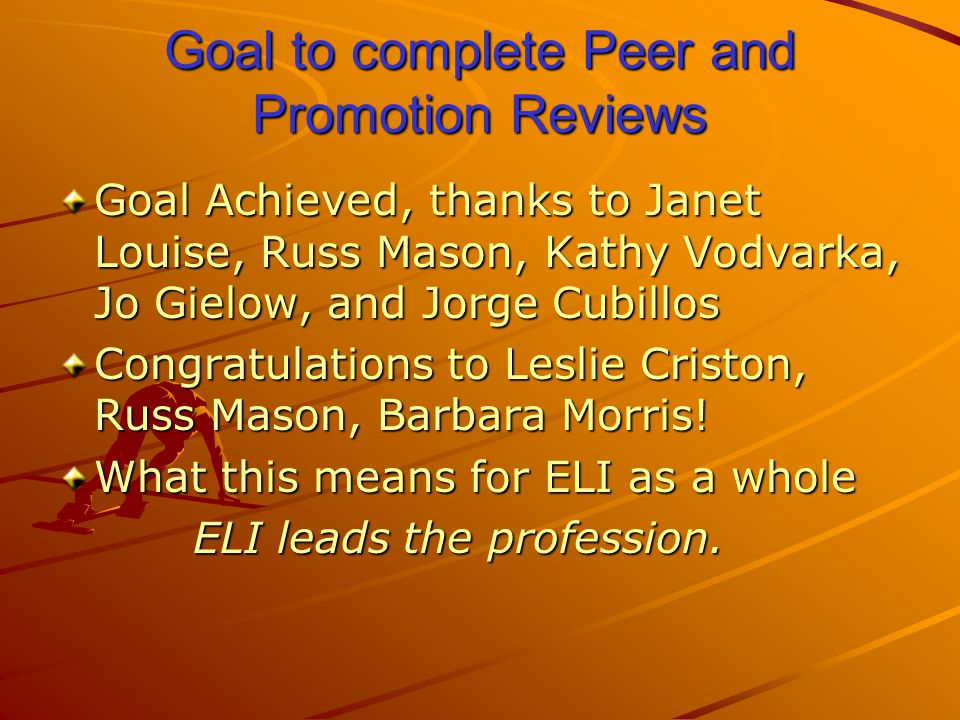 Goal to complete Peer and Promotion Reviews Goal Achieved, thanks to Janet Louise, Russ Mason, Kathy Vodvarka, Jo Gielow, and Jorge Cubillos Congratulations to Leslie Criston, Russ Mason, Barbara Morris.