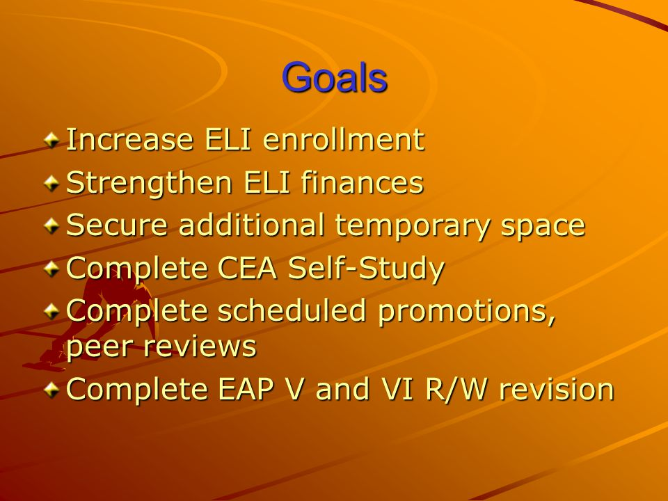 Goals Increase ELI enrollment Strengthen ELI finances Secure additional temporary space Complete CEA Self-Study Complete scheduled promotions, peer reviews Complete EAP V and VI R/W revision