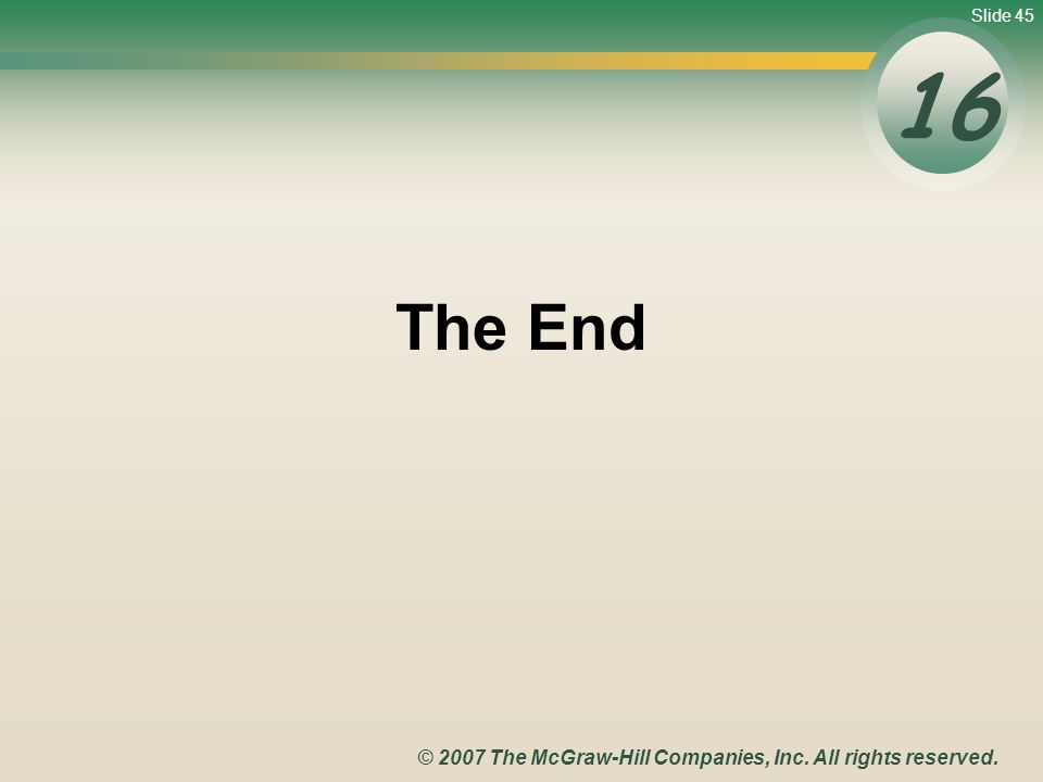 Slide 45 © 2007 The McGraw-Hill Companies, Inc. All rights reserved. The End 16