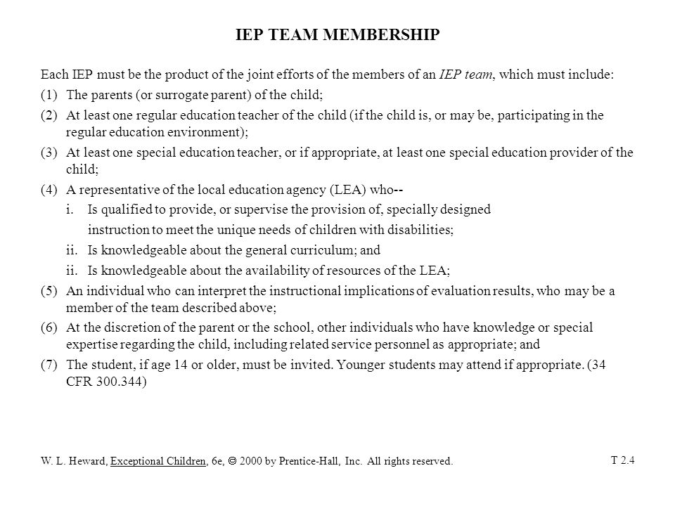 IEP TEAM MEMBERSHIP Each IEP must be the product of the joint efforts of the members of an IEP team, which must include: (1)The parents (or surrogate