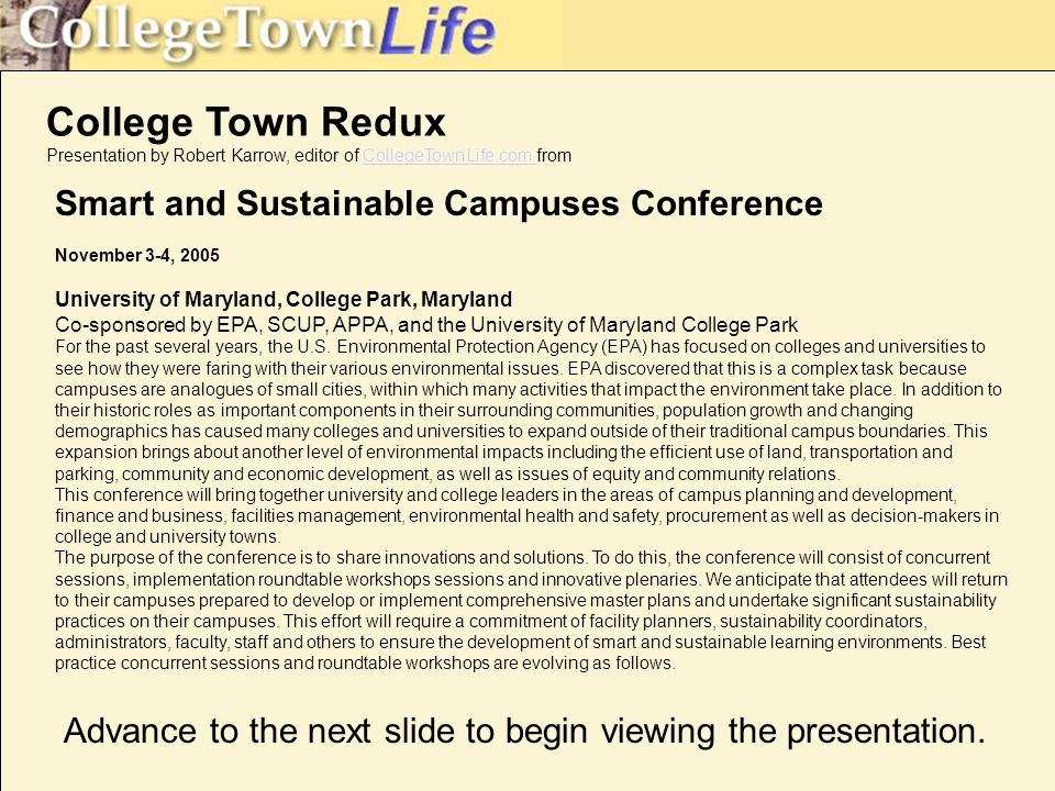 College Town Redux Presentation by Robert Karrow, editor of CollegeTownLife.com fromCollegeTownLife.com Smart and Sustainable Campuses Conference November 3-4, 2005 University of Maryland, College Park, Maryland Co-sponsored by EPA, SCUP, APPA, and the University of Maryland College Park For the past several years, the U.S.