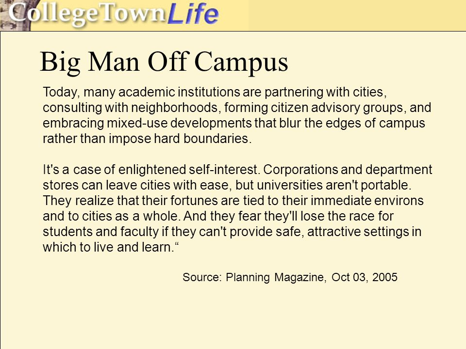 Big Man Off Campus Today, many academic institutions are partnering with cities, consulting with neighborhoods, forming citizen advisory groups, and embracing mixed-use developments that blur the edges of campus rather than impose hard boundaries.