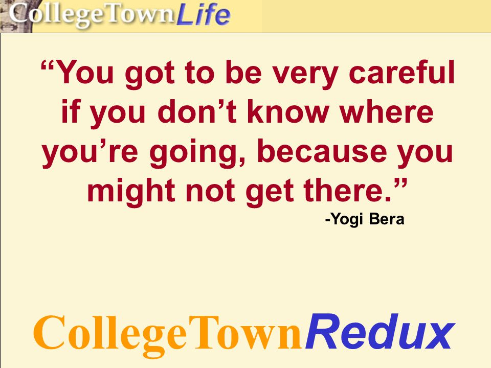 You got to be very careful if you don't know where you're going, because you might not get there. -Yogi Bera CollegeTown Redux