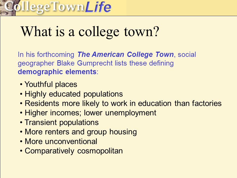 characteristics: Campus as a public space – the central park of the town Residential landscapes Residence halls Greek row Student ghetto Near-campus faculty/staff neighborhood(s) What gives college towns their flavor?