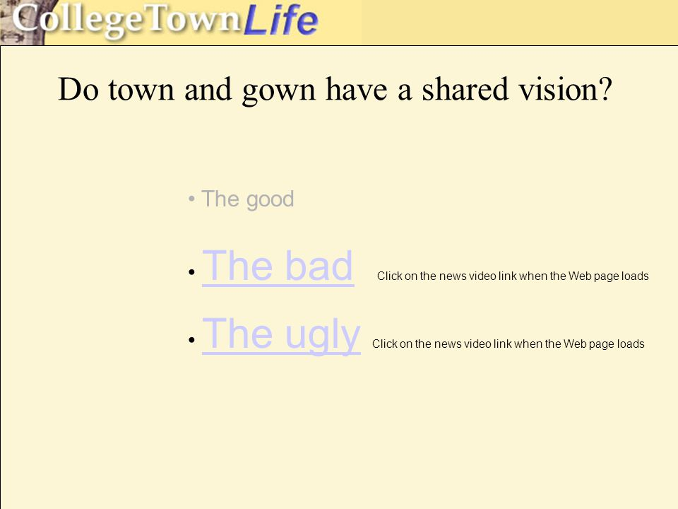 The good The bad Click on the news video link when the Web page loads The ugly Click on the news video link when the Web page loads Do town and gown have a shared vision
