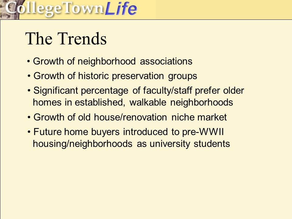 The Trends Growth of neighborhood associations Growth of historic preservation groups Significant percentage of faculty/staff prefer older homes in established, walkable neighborhoods Growth of old house/renovation niche market Future home buyers introduced to pre-WWII housing/neighborhoods as university students