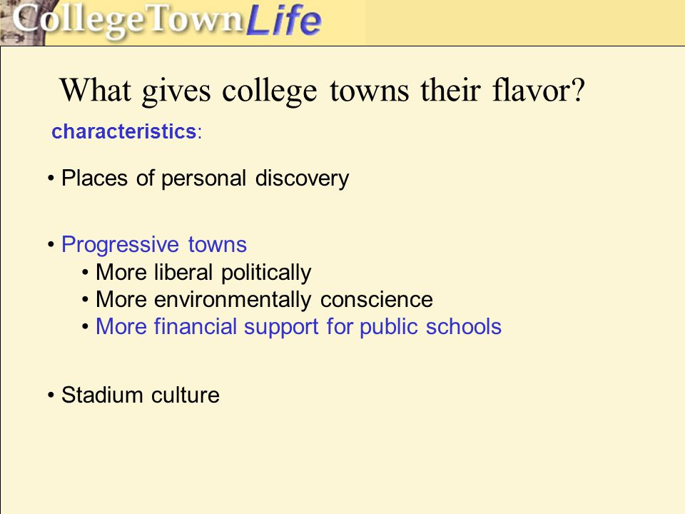 characteristics: Places of personal discovery Progressive towns More liberal politically More environmentally conscience More financial support for public schools Stadium culture What gives college towns their flavor