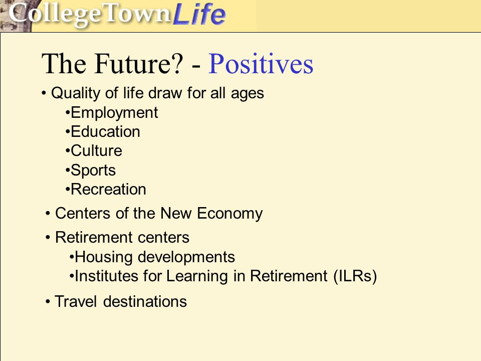 The Future? - Positives Quality of life draw for all ages Employment Education Culture Sports Recreation Centers of the New Economy Retirement centers