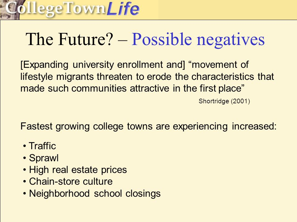 [Expanding university enrollment and] movement of lifestyle migrants threaten to erode the characteristics that made such communities attractive in the first place Shortridge (2001) Traffic Sprawl High real estate prices Chain-store culture Neighborhood school closings Fastest growing college towns are experiencing increased: The Future.