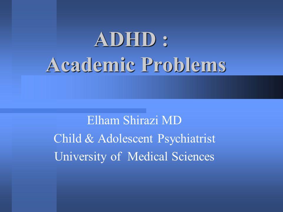 ADHD ADHD : Academic Problems Elham Shirazi MD Child & Adolescent Psychiatrist University of Medical Sciences