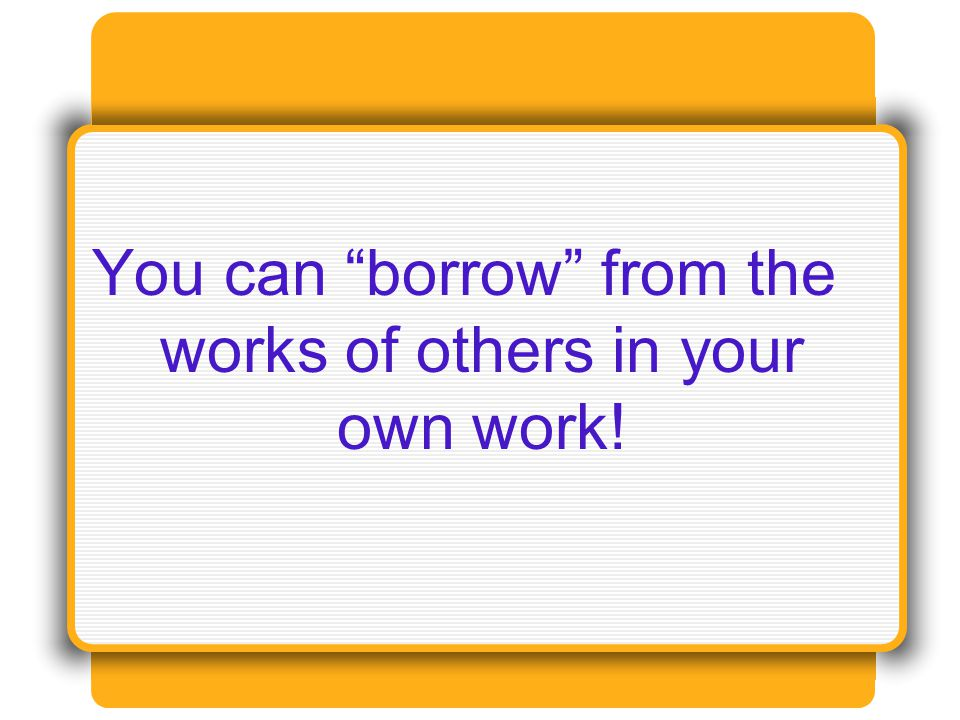 You can borrow from the works of others in your own work!
