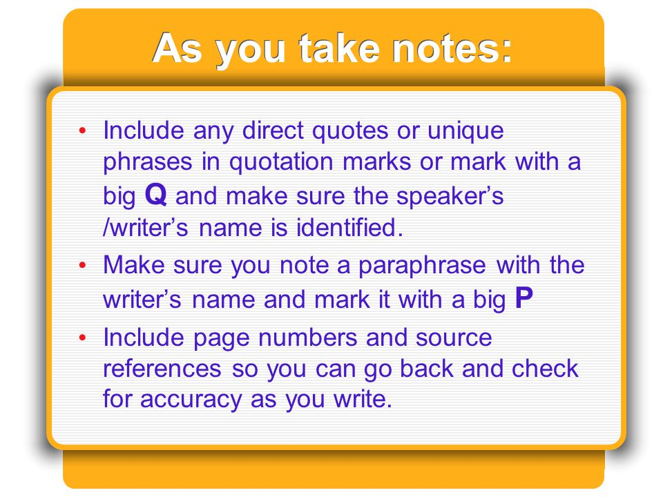 As you take notes: Include any direct quotes or unique phrases in quotation marks or mark with a big Q and make sure the speaker's /writer's name is identified.