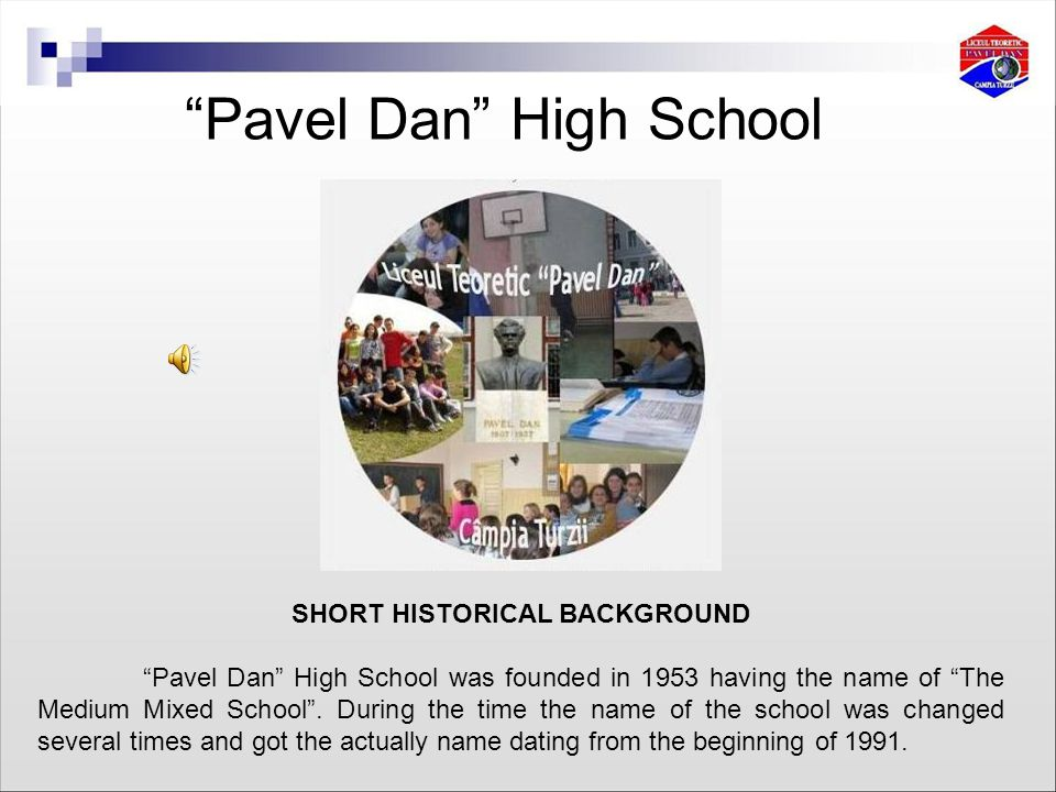 Pavel Dan High School SHORT HISTORICAL BACKGROUND Pavel Dan High School was founded in 1953 having the name of The Medium Mixed School .