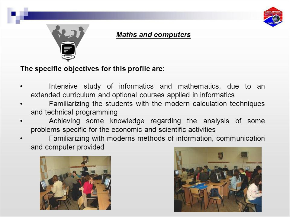 The specific objectives for this profile are: Intensive study of informatics and mathematics, due to an extended curriculum and optional courses applied in informatics.