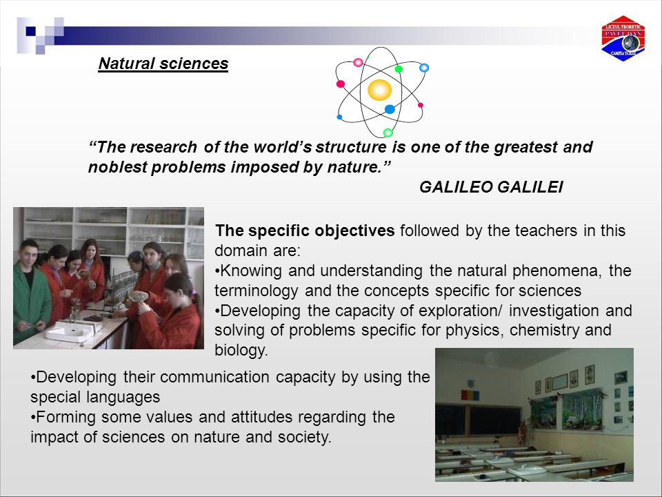 Natural sciences The research of the world's structure is one of the greatest and noblest problems imposed by nature. GALILEO GALILEI The specific objectives followed by the teachers in this domain are: Knowing and understanding the natural phenomena, the terminology and the concepts specific for sciences Developing the capacity of exploration/ investigation and solving of problems specific for physics, chemistry and biology.